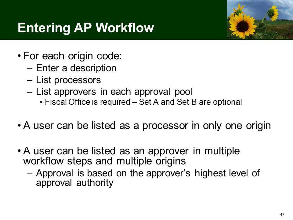 47 Entering AP Workflow For each origin code: –Enter a description –List processors –List approvers in each approval pool Fiscal Office is required – Set A and Set B are optional A user can be listed as a processor in only one origin A user can be listed as an approver in multiple workflow steps and multiple origins –Approval is based on the approver's highest level of approval authority