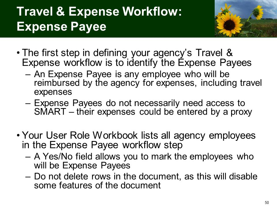 50 Travel & Expense Workflow: Expense Payee The first step in defining your agency's Travel & Expense workflow is to identify the Expense Payees –An Expense Payee is any employee who will be reimbursed by the agency for expenses, including travel expenses –Expense Payees do not necessarily need access to SMART – their expenses could be entered by a proxy Your User Role Workbook lists all agency employees in the Expense Payee workflow step –A Yes/No field allows you to mark the employees who will be Expense Payees –Do not delete rows in the document, as this will disable some features of the document