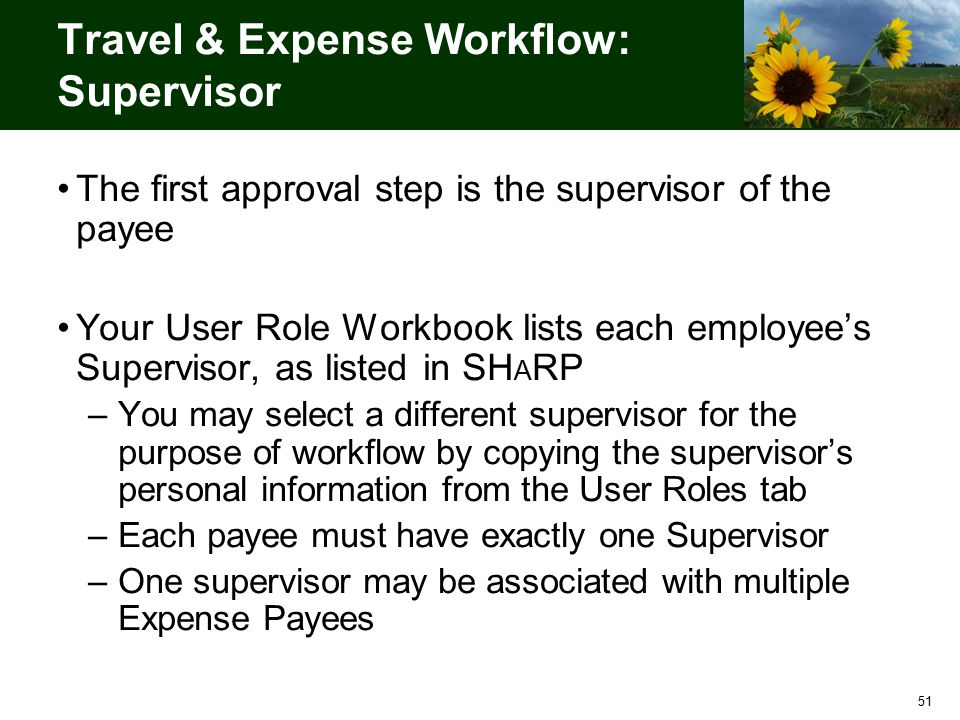 51 Travel & Expense Workflow: Supervisor The first approval step is the supervisor of the payee Your User Role Workbook lists each employee's Supervisor, as listed in SH A RP –You may select a different supervisor for the purpose of workflow by copying the supervisor's personal information from the User Roles tab –Each payee must have exactly one Supervisor –One supervisor may be associated with multiple Expense Payees