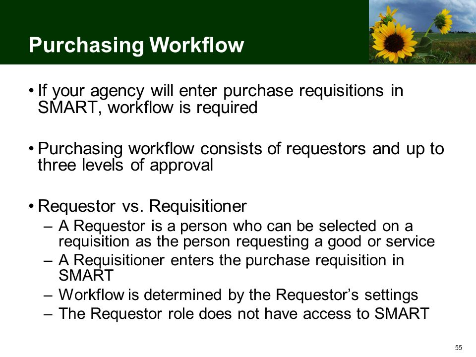 55 Purchasing Workflow If your agency will enter purchase requisitions in SMART, workflow is required Purchasing workflow consists of requestors and up to three levels of approval Requestor vs.