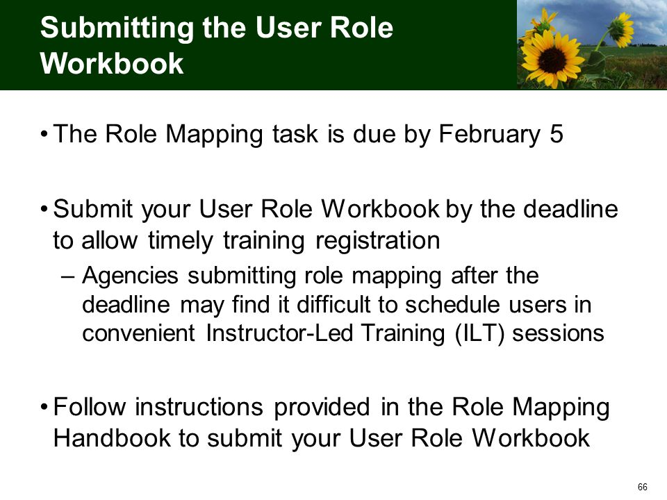 66 Submitting the User Role Workbook The Role Mapping task is due by February 5 Submit your User Role Workbook by the deadline to allow timely training registration –Agencies submitting role mapping after the deadline may find it difficult to schedule users in convenient Instructor-Led Training (ILT) sessions Follow instructions provided in the Role Mapping Handbook to submit your User Role Workbook