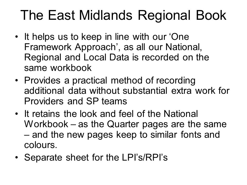 The East Midlands Regional Book It helps us to keep in line with our 'One Framework Approach', as all our National, Regional and Local Data is recorded on the same workbook Provides a practical method of recording additional data without substantial extra work for Providers and SP teams It retains the look and feel of the National Workbook – as the Quarter pages are the same – and the new pages keep to similar fonts and colours.