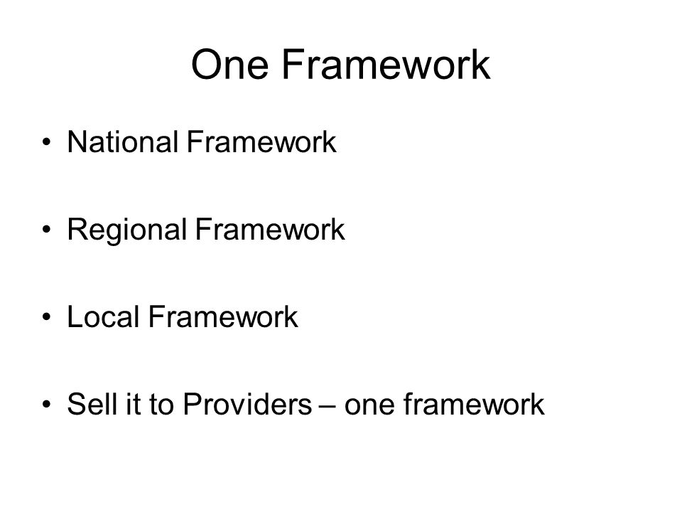 One Framework National Framework Regional Framework Local Framework Sell it to Providers – one framework