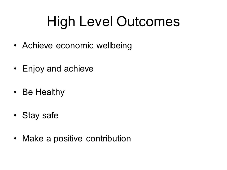 High Level Outcomes Achieve economic wellbeing Enjoy and achieve Be Healthy Stay safe Make a positive contribution