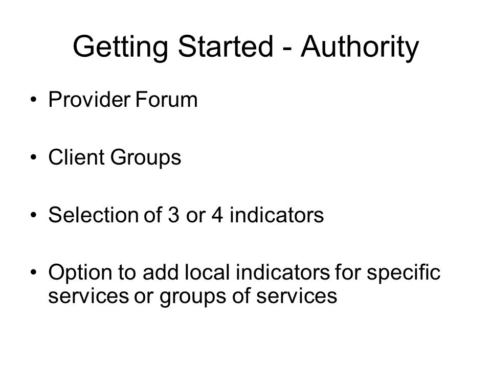 Getting Started - Authority Provider Forum Client Groups Selection of 3 or 4 indicators Option to add local indicators for specific services or groups of services