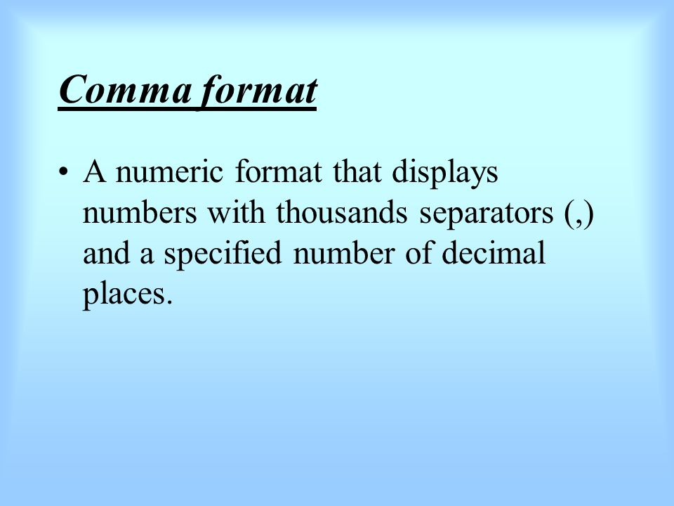 Comma format A numeric format that displays numbers with thousands separators (,) and a specified number of decimal places.