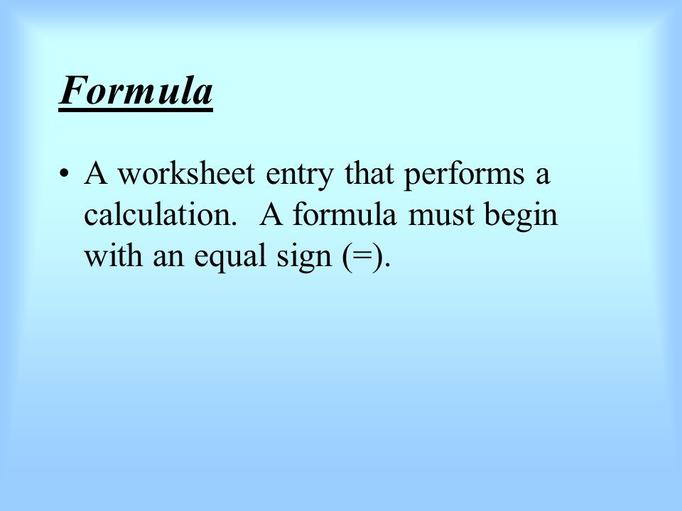 Formula A worksheet entry that performs a calculation. A formula must begin with an equal sign (=).