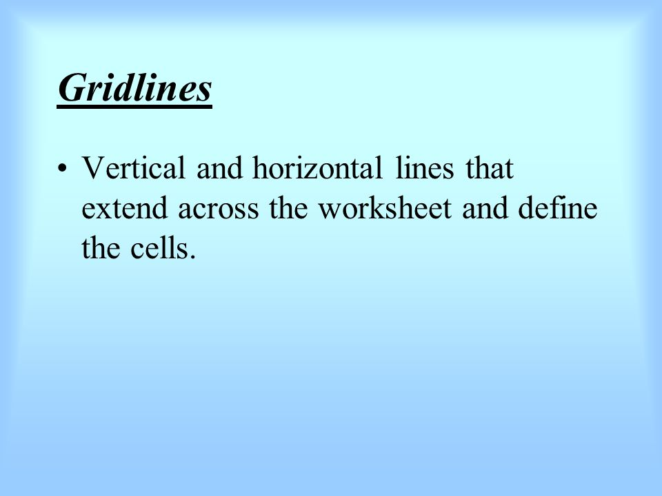 Gridlines Vertical and horizontal lines that extend across the worksheet and define the cells.