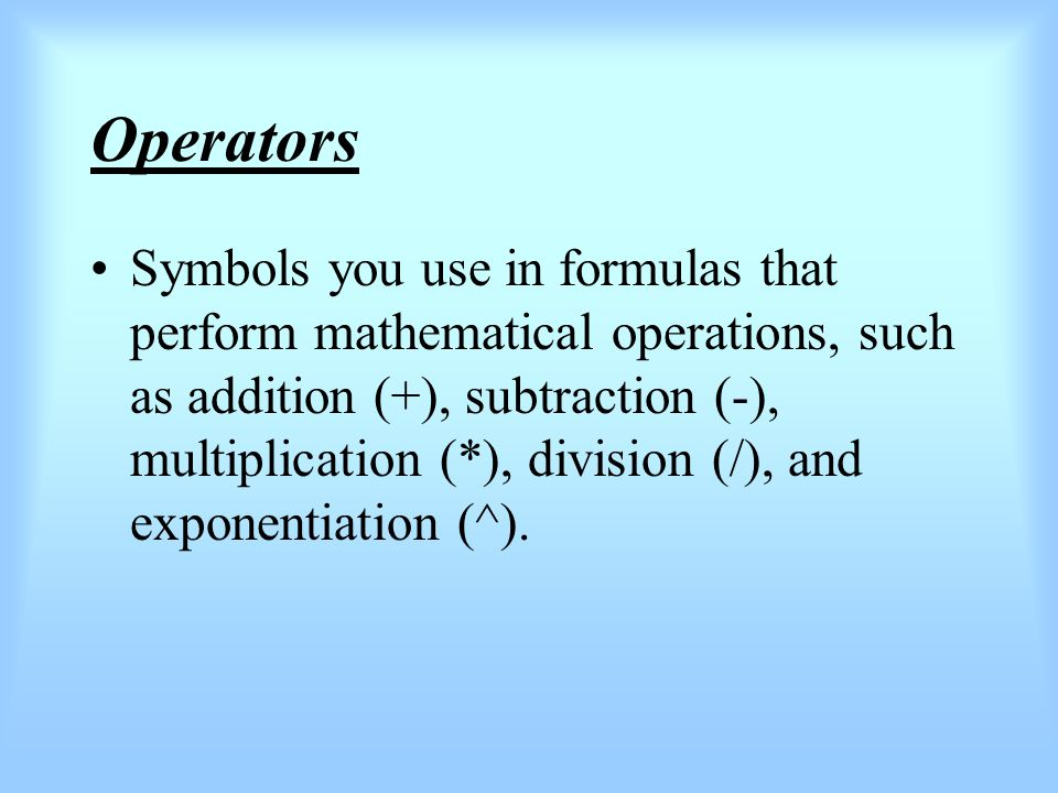 Operators Symbols you use in formulas that perform mathematical operations, such as addition (+), subtraction (-), multiplication (*), division (/), and exponentiation (^).