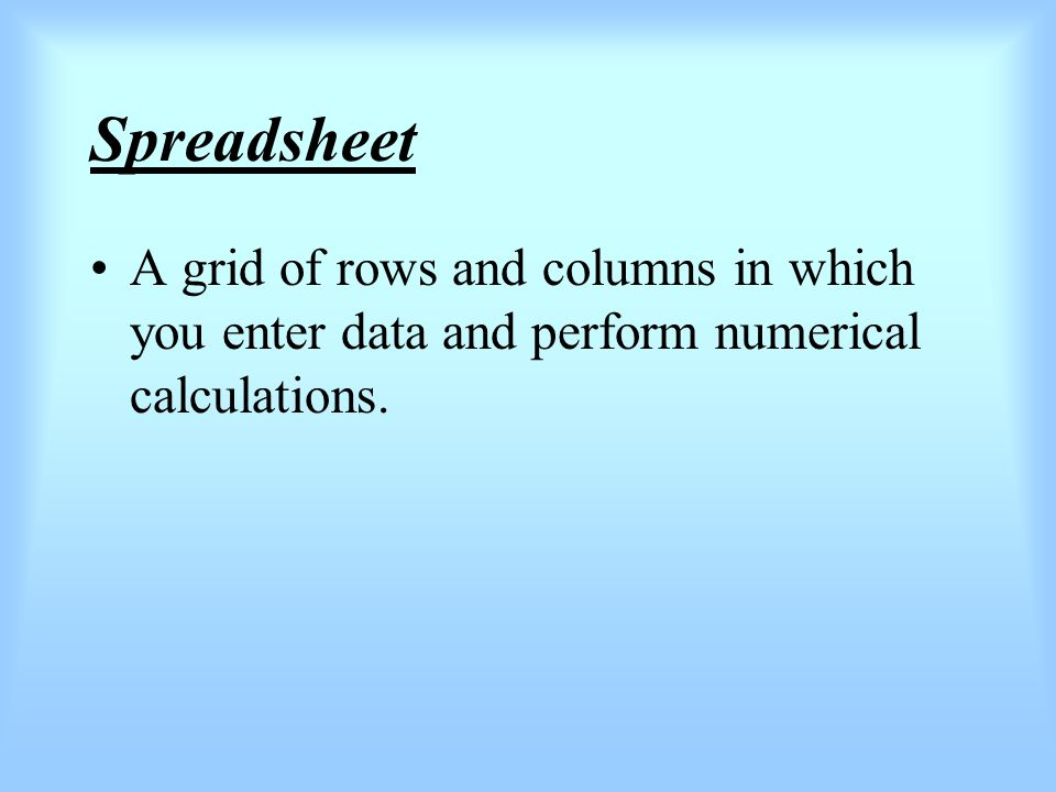 Spreadsheet A grid of rows and columns in which you enter data and perform numerical calculations.