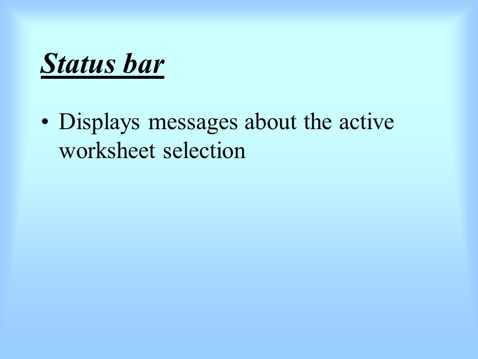 Status bar Displays messages about the active worksheet selection