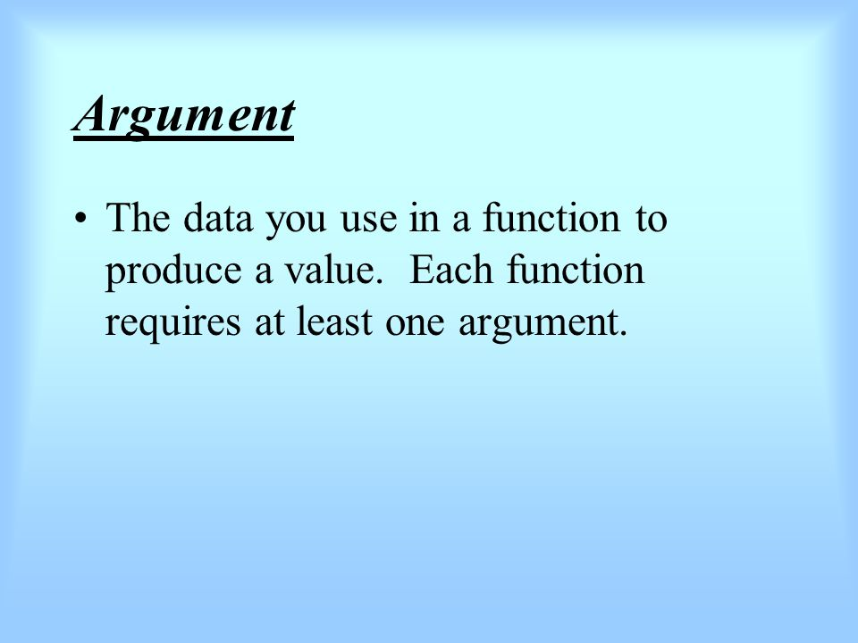 Argument The data you use in a function to produce a value.