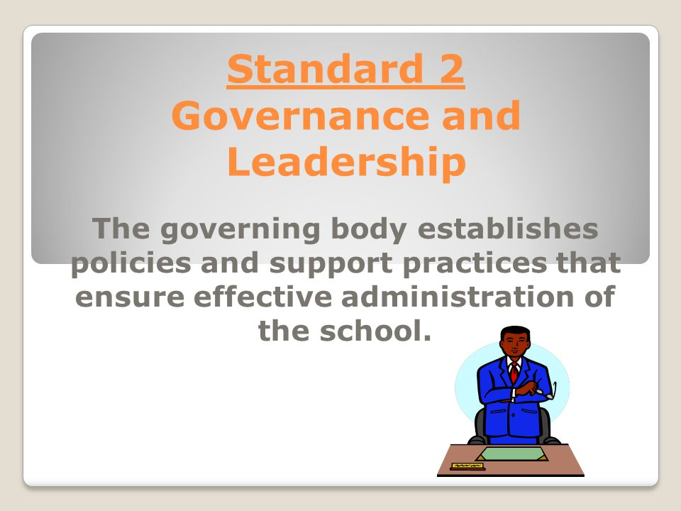 Standard 2 Governance and Leadership The governing body establishes policies and support practices that ensure effective administration of the school.