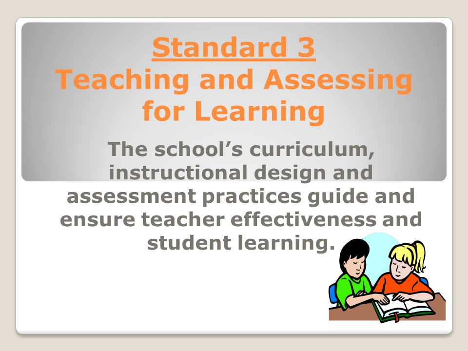 Standard 3 Teaching and Assessing for Learning The school's curriculum, instructional design and assessment practices guide and ensure teacher effectiveness and student learning.
