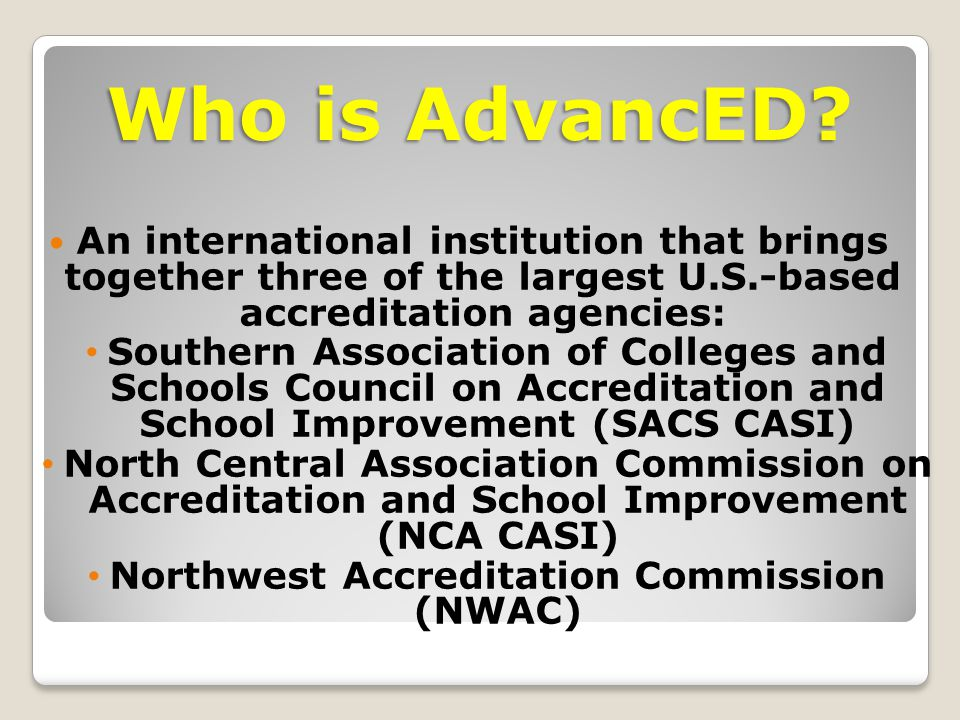 An international institution that brings together three of the largest U.S.-based accreditation agencies: Southern Association of Colleges and Schools Council on Accreditation and School Improvement (SACS CASI) North Central Association Commission on Accreditation and School Improvement (NCA CASI) Northwest Accreditation Commission (NWAC) Who is AdvancED
