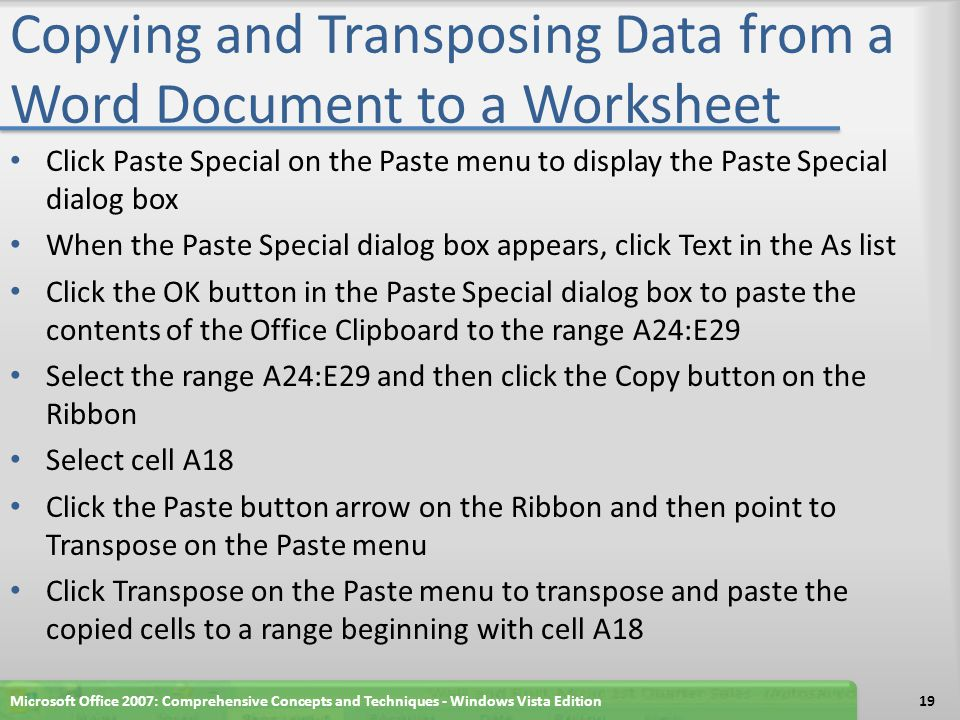 Copying and Transposing Data from a Word Document to a Worksheet Click Paste Special on the Paste menu to display the Paste Special dialog box When the Paste Special dialog box appears, click Text in the As list Click the OK button in the Paste Special dialog box to paste the contents of the Office Clipboard to the range A24:E29 Select the range A24:E29 and then click the Copy button on the Ribbon Select cell A18 Click the Paste button arrow on the Ribbon and then point to Transpose on the Paste menu Click Transpose on the Paste menu to transpose and paste the copied cells to a range beginning with cell A18 Microsoft Office 2007: Comprehensive Concepts and Techniques - Windows Vista Edition19