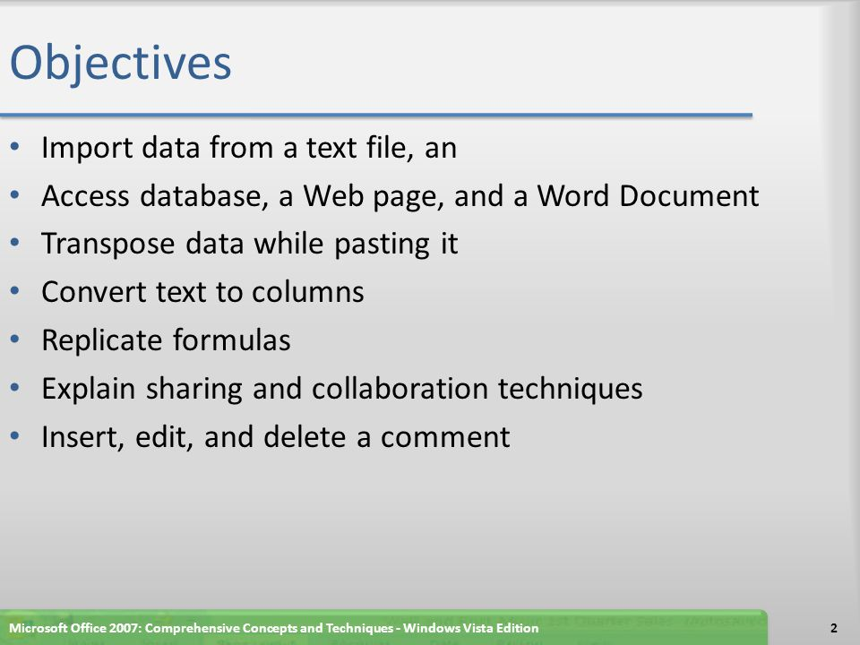 Objectives Import data from a text file, an Access database, a Web page, and a Word Document Transpose data while pasting it Convert text to columns Replicate formulas Explain sharing and collaboration techniques Insert, edit, and delete a comment Microsoft Office 2007: Comprehensive Concepts and Techniques - Windows Vista Edition2