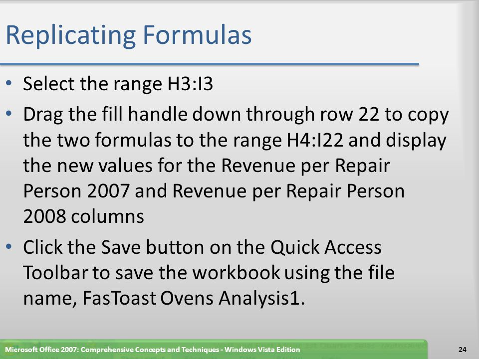 Replicating Formulas Select the range H3:I3 Drag the fill handle down through row 22 to copy the two formulas to the range H4:I22 and display the new values for the Revenue per Repair Person 2007 and Revenue per Repair Person 2008 columns Click the Save button on the Quick Access Toolbar to save the workbook using the file name, FasToast Ovens Analysis1.