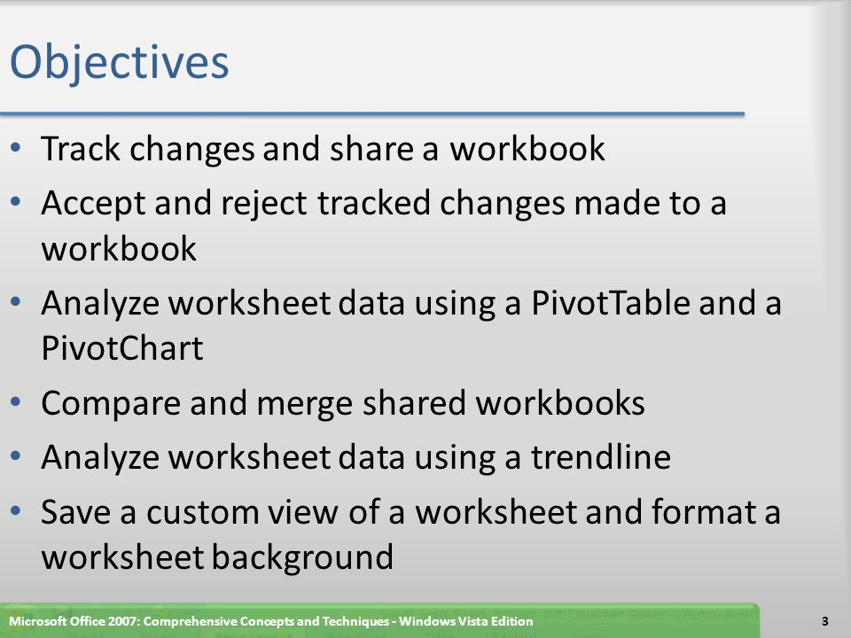 Objectives Track changes and share a workbook Accept and reject tracked changes made to a workbook Analyze worksheet data using a PivotTable and a PivotChart Compare and merge shared workbooks Analyze worksheet data using a trendline Save a custom view of a worksheet and format a worksheet background Microsoft Office 2007: Comprehensive Concepts and Techniques - Windows Vista Edition3