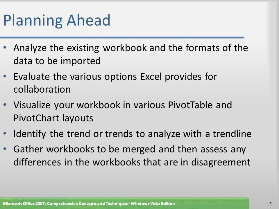 Planning Ahead Analyze the existing workbook and the formats of the data to be imported Evaluate the various options Excel provides for collaboration Visualize your workbook in various PivotTable and PivotChart layouts Identify the trend or trends to analyze with a trendline Gather workbooks to be merged and then assess any differences in the workbooks that are in disagreement Microsoft Office 2007: Comprehensive Concepts and Techniques - Windows Vista Edition4
