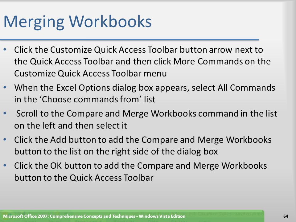 Merging Workbooks Click the Customize Quick Access Toolbar button arrow next to the Quick Access Toolbar and then click More Commands on the Customize Quick Access Toolbar menu When the Excel Options dialog box appears, select All Commands in the 'Choose commands from' list Scroll to the Compare and Merge Workbooks command in the list on the left and then select it Click the Add button to add the Compare and Merge Workbooks button to the list on the right side of the dialog box Click the OK button to add the Compare and Merge Workbooks button to the Quick Access Toolbar Microsoft Office 2007: Comprehensive Concepts and Techniques - Windows Vista Edition64
