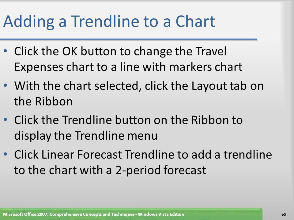 Adding a Trendline to a Chart Click the OK button to change the Travel Expenses chart to a line with markers chart With the chart selected, click the Layout tab on the Ribbon Click the Trendline button on the Ribbon to display the Trendline menu Click Linear Forecast Trendline to add a trendline to the chart with a 2-period forecast Microsoft Office 2007: Comprehensive Concepts and Techniques - Windows Vista Edition69