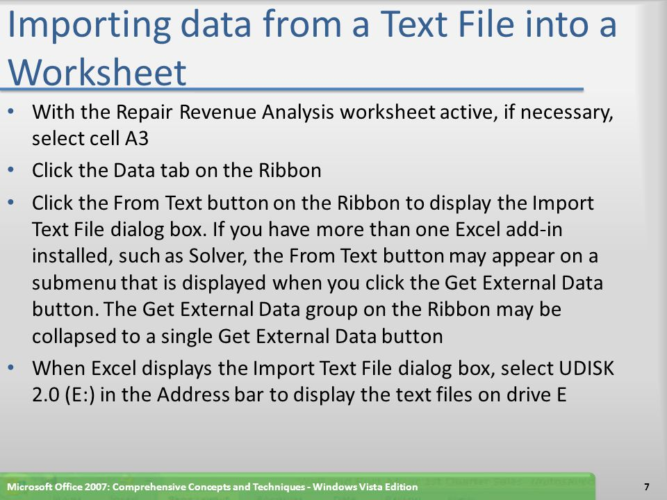Importing data from a Text File into a Worksheet With the Repair Revenue Analysis worksheet active, if necessary, select cell A3 Click the Data tab on the Ribbon Click the From Text button on the Ribbon to display the Import Text File dialog box.