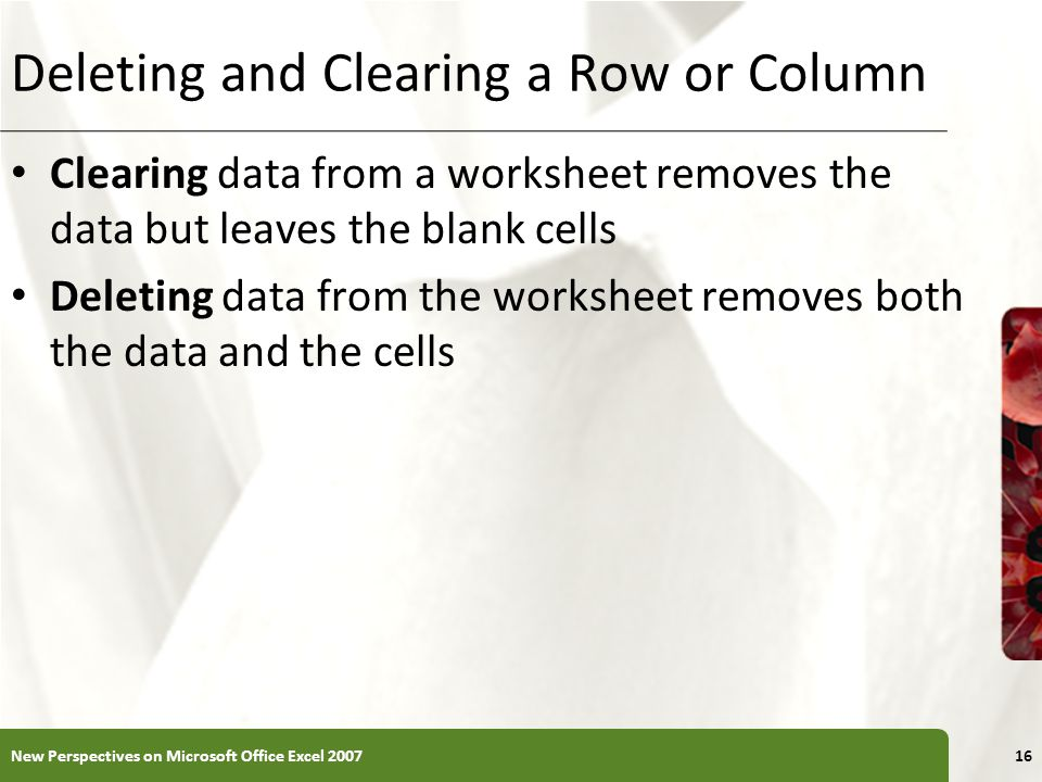 Deleting and Clearing a Row or Column Clearing data from a worksheet removes the data but leaves the blank cells Deleting data from the worksheet remo