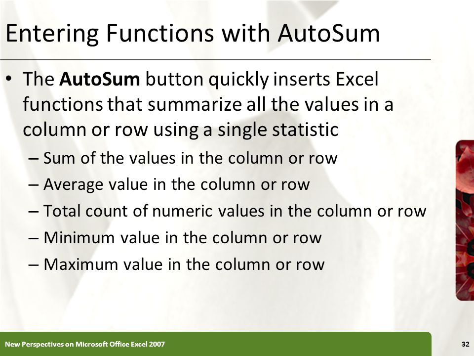 Entering Functions with AutoSum The AutoSum button quickly inserts Excel functions that summarize all the values in a column or row using a single sta
