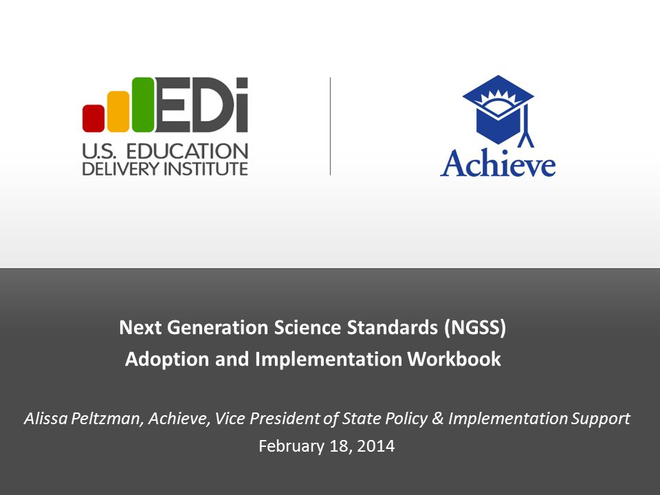 Next Generation Science Standards (NGSS) Adoption and Implementation Workbook Alissa Peltzman, Achieve, Vice President of State Policy & Implementation Support February 18, 2014