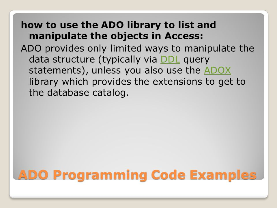 ADO Programming Code Examples how to use the ADO library to list and manipulate the objects in Access: ADO provides only limited ways to manipulate the data structure (typically via DDL query statements), unless you also use the ADOX library which provides the extensions to get to the database catalog.DDLADOX