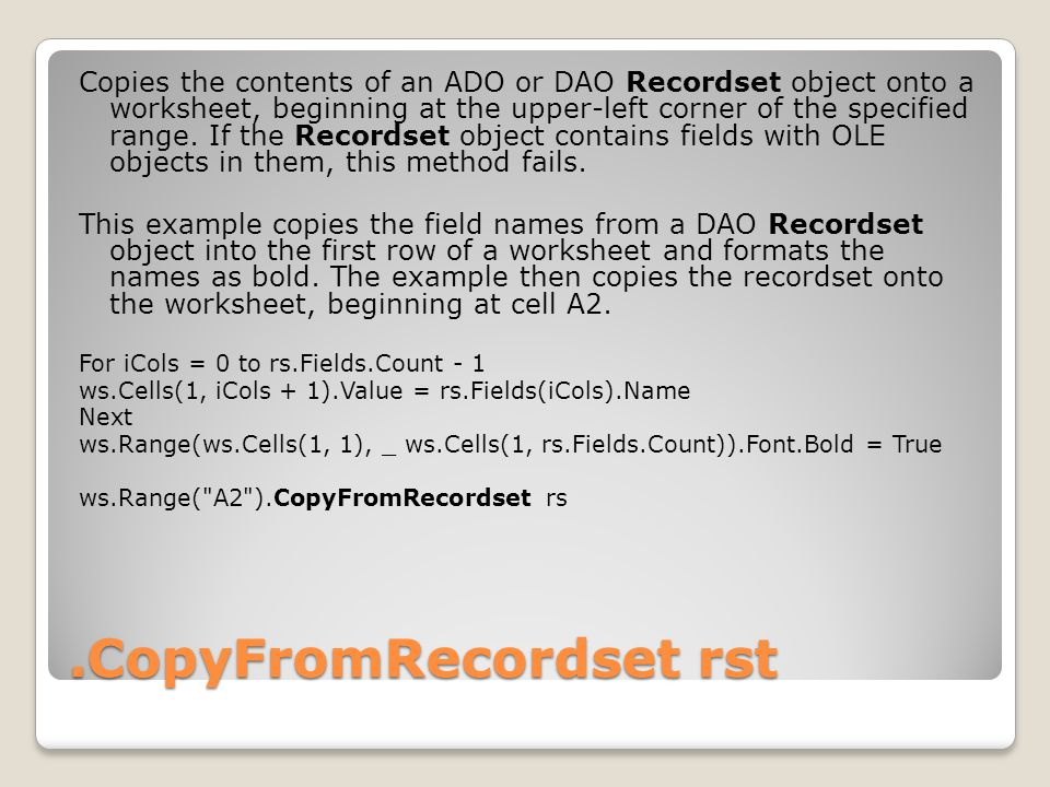 .CopyFromRecordset rst Copies the contents of an ADO or DAO Recordset object onto a worksheet, beginning at the upper-left corner of the specified range.