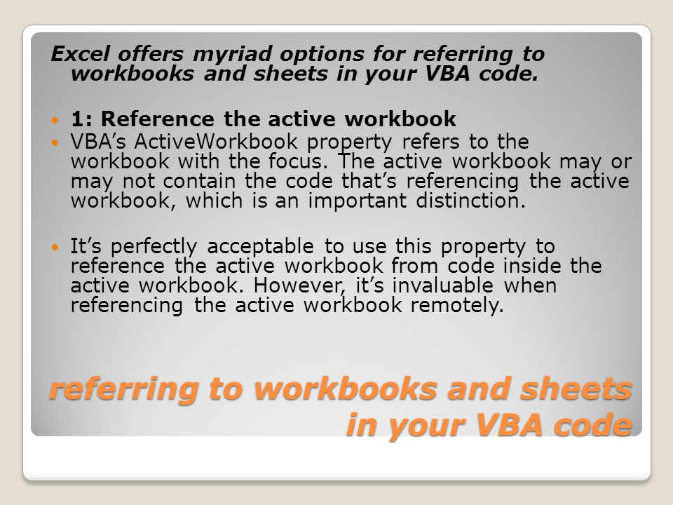 referring to workbooks and sheets in your VBA code Excel offers myriad options for referring to workbooks and sheets in your VBA code.