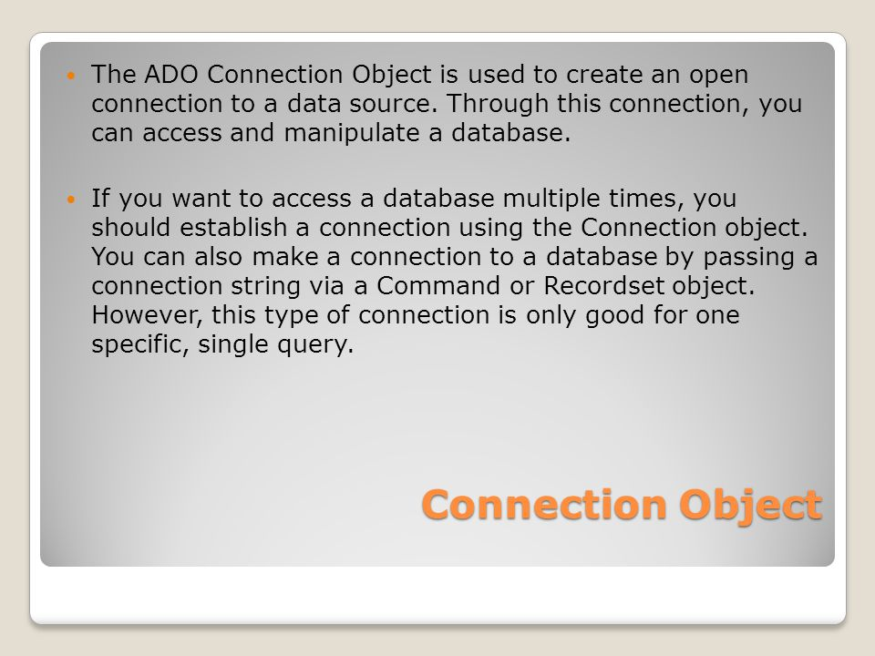 Connection Object The ADO Connection Object is used to create an open connection to a data source.