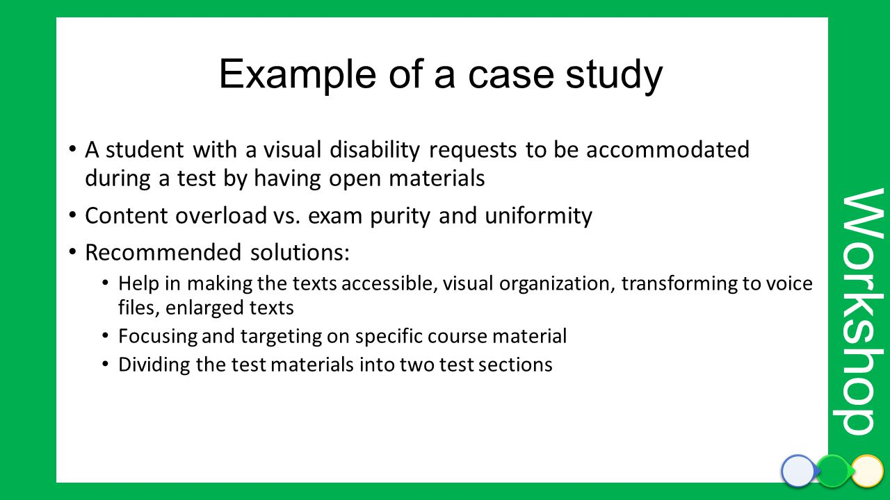 Workshop Example of a case study A student with a visual disability requests to be accommodated during a test by having open materials Content overload vs.