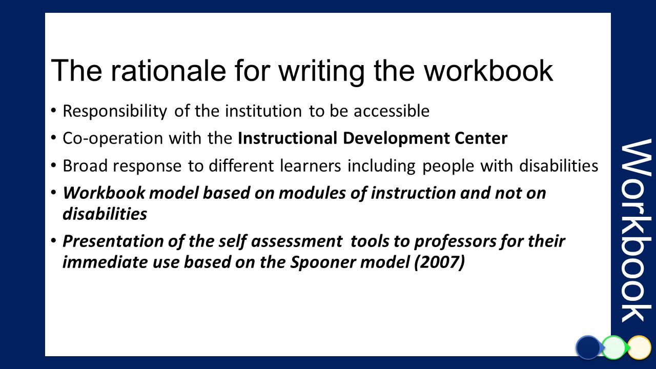 The rationale for writing the workbook Responsibility of the institution to be accessible Co-operation with the Instructional Development Center Broad response to different learners including people with disabilities Workbook model based on modules of instruction and not on disabilities Presentation of the self assessment tools to professors for their immediate use based on the Spooner model (2007) Workbook