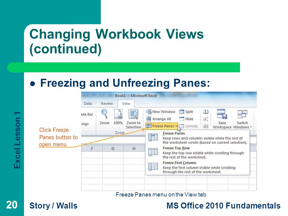 Excel Lesson 1 Story / WallsMS Office 2010 Fundamentals 20 Changing Workbook Views (continued) 20 Freezing and Unfreezing Panes: Freeze Panes menu on the View tab