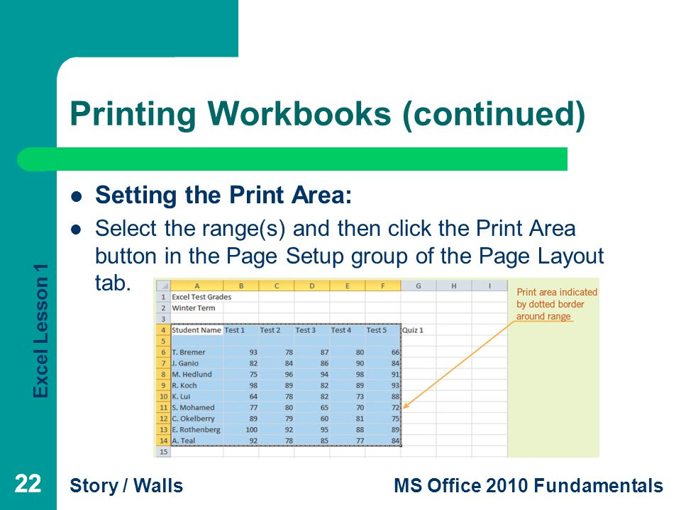 Excel Lesson 1 Story / WallsMS Office 2010 Fundamentals 22 Printing Workbooks (continued) 22 Setting the Print Area: Select the range(s) and then click the Print Area button in the Page Setup group of the Page Layout tab.