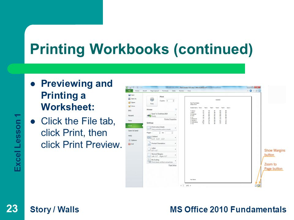 Excel Lesson 1 Story / WallsMS Office 2010 Fundamentals Printing Workbooks (continued) Previewing and Printing a Worksheet: Click the File tab, click Print, then click Print Preview.