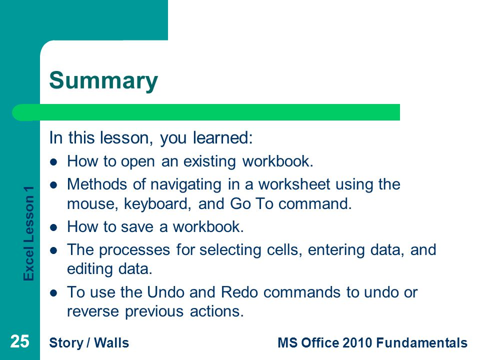Excel Lesson 1 Story / WallsMS Office 2010 Fundamentals 25 Summary In this lesson, you learned: How to open an existing workbook.