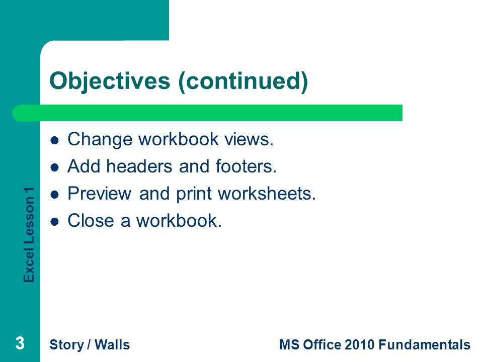 Excel Lesson 1 Story / WallsMS Office 2010 Fundamentals 24 Closing a Workbook 24 To close a workbook without closing Excel, click Close on the File tab.