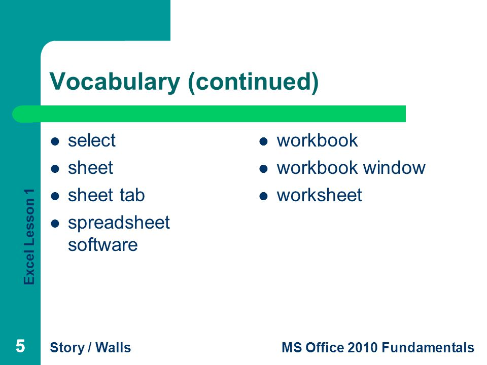 Excel Lesson 1 Story / WallsMS Office 2010 Fundamentals Vocabulary (continued) select sheet sheet tab spreadsheet software workbook workbook window worksheet 555