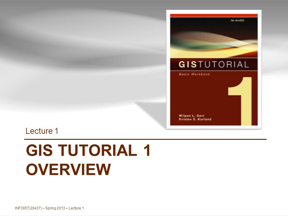 GIS TUTORIAL 1 OVERVIEW Lecture 1 INF385T(28437) – Spring 2013 – Lecture 1