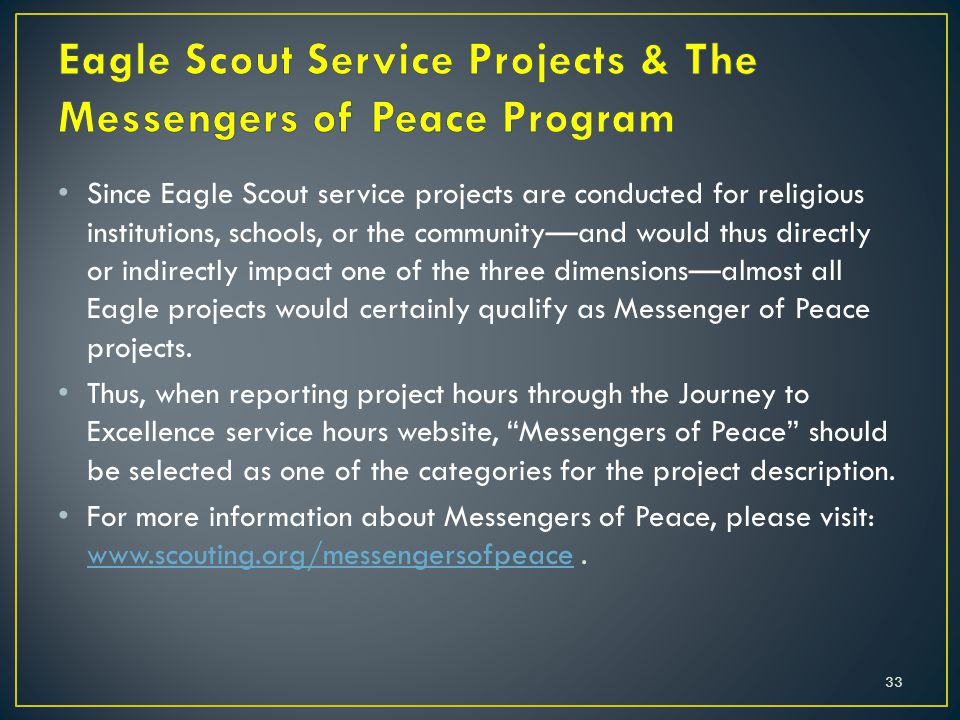 Since Eagle Scout service projects are conducted for religious institutions, schools, or the community—and would thus directly or indirectly impact one of the three dimensions—almost all Eagle projects would certainly qualify as Messenger of Peace projects.