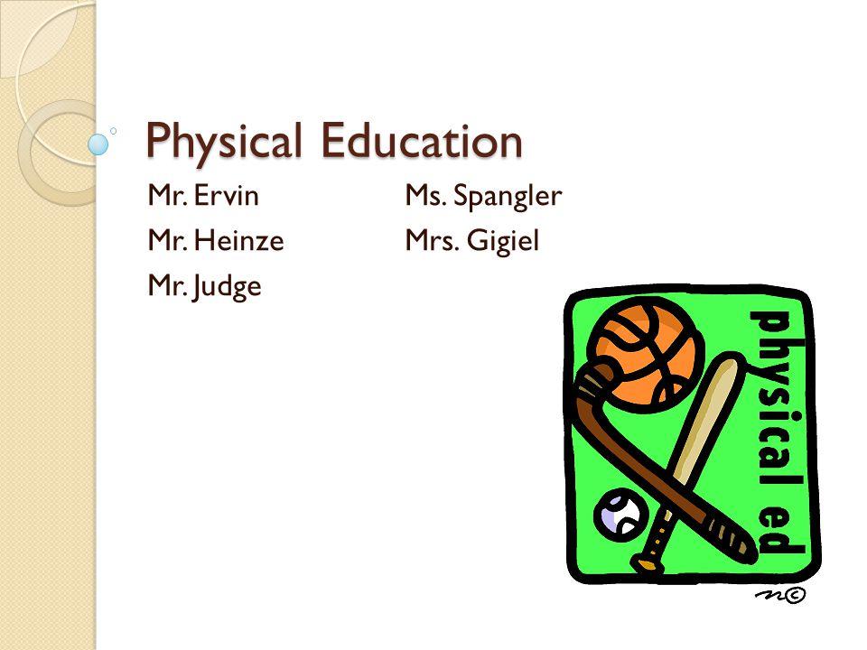 Physical Education Mr. ErvinMs. Spangler Mr. HeinzeMrs. Gigiel Mr. Judge