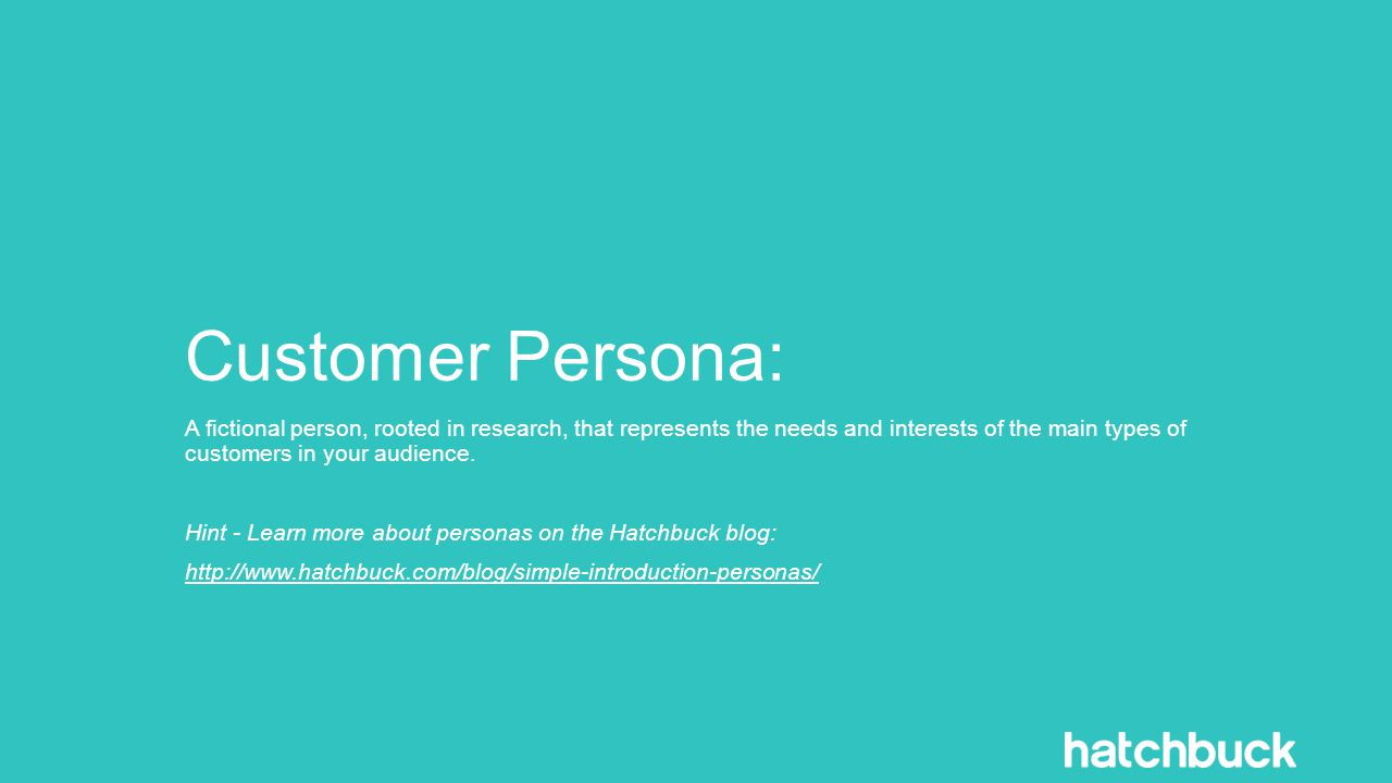 Customer Persona: A fictional person, rooted in research, that represents the needs and interests of the main types of customers in your audience.