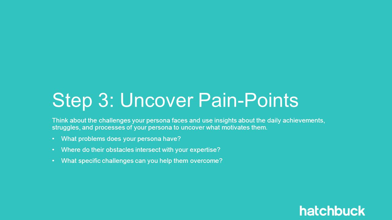Step 3: Uncover Pain-Points Think about the challenges your persona faces and use insights about the daily achievements, struggles, and processes of your persona to uncover what motivates them.