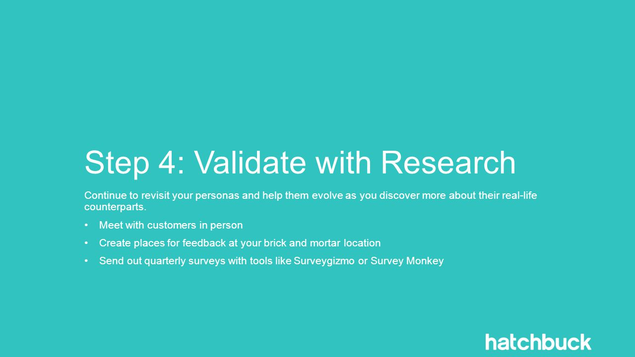 Step 4: Validate with Research Continue to revisit your personas and help them evolve as you discover more about their real-life counterparts.