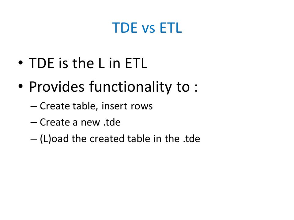 TDE vs ETL TDE is the L in ETL Provides functionality to : – Create table, insert rows – Create a new.tde – (L)oad the created table in the.tde