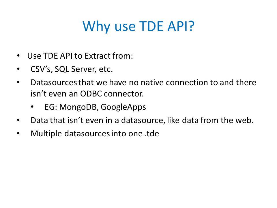 Why use TDE API. Use TDE API to Extract from: CSV's, SQL Server, etc.